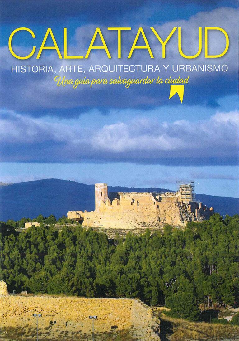Calatayud. Historia, Arte, Arquitectura y Urbanismo. Una guía para salvaguardar la ciudad.